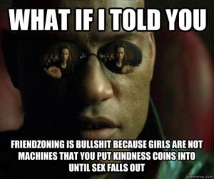 E se eu te dissesse que friendzone é uma mentira, porque as meninas não são máquinas onde você coloca moedas de gentileza até o sexo sair